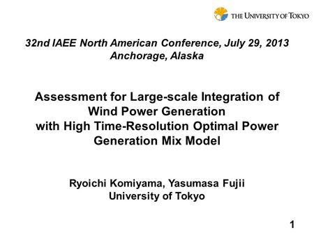Ryoichi Komiyama, Yasumasa Fujii University of Tokyo Assessment for Large-scale Integration of Wind Power Generation with High Time-Resolution Optimal.