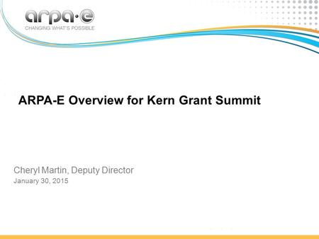ARPA-E Overview for Kern Grant Summit Cheryl Martin, Deputy Director January 30, 2015.