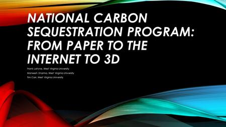 NATIONAL CARBON SEQUESTRATION PROGRAM: FROM PAPER TO THE INTERNET TO 3D Frank LaFone, West Virginia University Maneesh Sharma, West Virginia University.