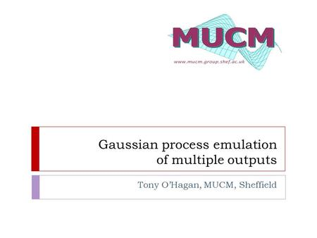 Gaussian process emulation of multiple outputs Tony O'Hagan, MUCM, Sheffield.