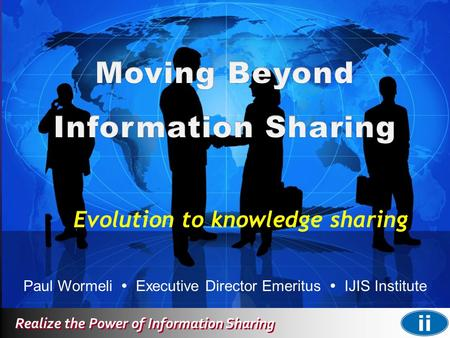 Realize the Power of Information Sharing Paul Wormeli  Executive Director Emeritus  IJIS Institute Evolution to knowledge sharing.