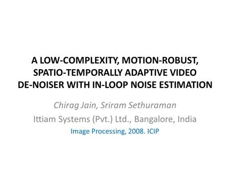 A LOW-COMPLEXITY, MOTION-ROBUST, SPATIO-TEMPORALLY ADAPTIVE VIDEO DE-NOISER WITH IN-LOOP NOISE ESTIMATION Chirag Jain, Sriram Sethuraman Ittiam Systems.