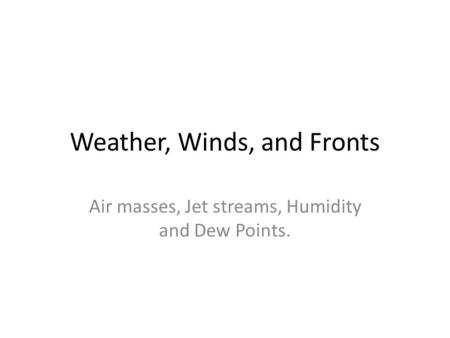 Weather, Winds, and Fronts Air masses, Jet streams, Humidity and Dew Points.