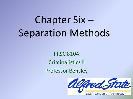 Chapter Six – Separation Methods FRSC 8104 Criminalistics II Professor Bensley.