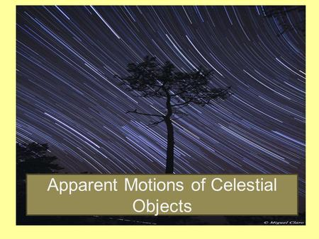 "Apparent Motions of Celestial Objects. An apparent motion is a motion that a celestial object appears to make across the sky. The ""actual motion"" may."