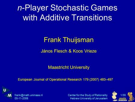 05-11-2006 Center for the Study of Rationality Hebrew University of Jerusalem 1/39 n-Player Stochastic Games with Additive Transitions.