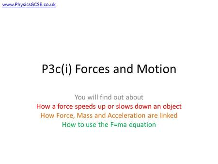 P3c(i) Forces and Motion You will find out about How a force speeds up or slows down an object How Force, Mass and Acceleration are linked How to use the.