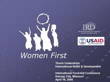 Women First Thoric Cederström International Relief & Development International Food Aid Conference Kansas City, Missouri April 16, 2008.