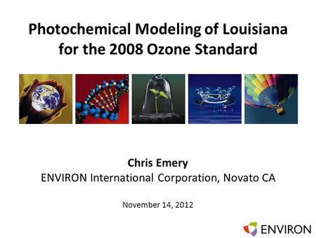 Template Photochemical Modeling of Louisiana for the 2008 Ozone Standard Chris Emery ENVIRON International Corporation, Novato CA November 14, 2012.