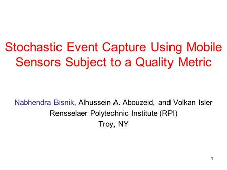 1 Stochastic Event Capture Using Mobile Sensors Subject to a Quality Metric Nabhendra Bisnik, Alhussein A. Abouzeid, and Volkan Isler Rensselaer Polytechnic.