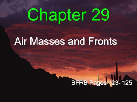 Chapter 29 Air Masses and Fronts BFRB Pages 123- 125.