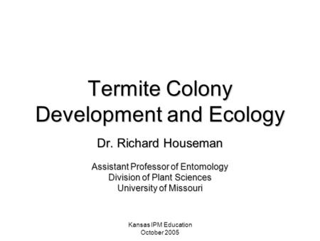 Kansas IPM Education October 2005 Termite Colony Development and Ecology Dr. Richard Houseman Assistant Professor of Entomology Division of Plant Sciences.