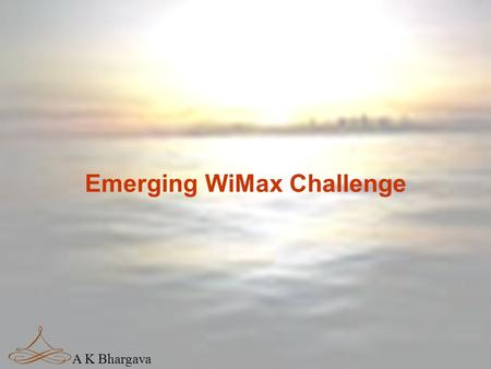 A K Bhargava Emerging WiMax Challenge A K Bhargava Drivers Of Change  Reforms  Competition  Technology  Innovation  Convergence.