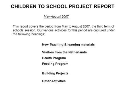 CHILDREN TO SCHOOL PROJECT REPORT May-August 2007 This report covers the period from May to August 2007, the third term of schools session. Our various.