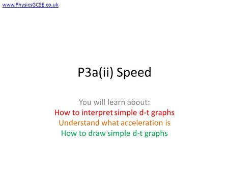P3a(ii) Speed You will learn about: How to interpret simple d-t graphs Understand what acceleration is How to draw simple d-t graphs www.PhysicsGCSE.co.uk.
