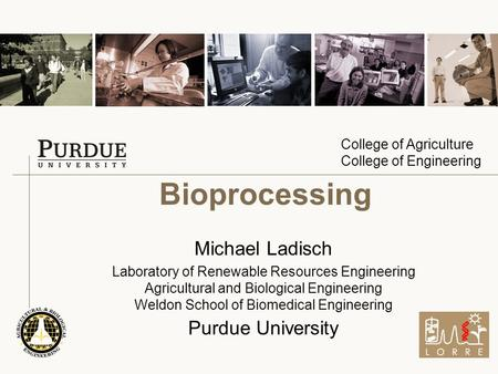 College of Agriculture College of Engineering Bioprocessing Michael Ladisch Laboratory of Renewable Resources Engineering Agricultural and Biological Engineering.