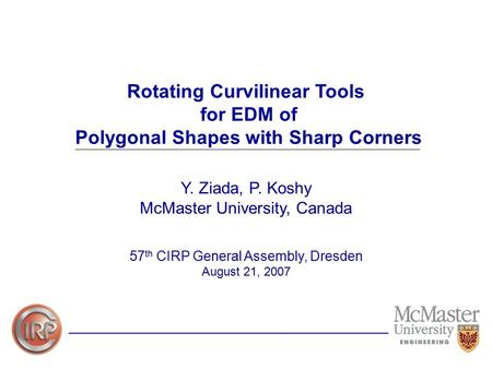 Rotating Curvilinear Tools for EDM of Polygonal Shapes with Sharp Corners Y. Ziada, P. Koshy McMaster University, Canada 57 th CIRP General Assembly, Dresden.