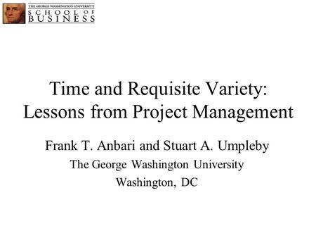 Time and Requisite Variety: Lessons from Project Management Frank T. Anbari and Stuart A. Umpleby The George Washington University Washington, DC.