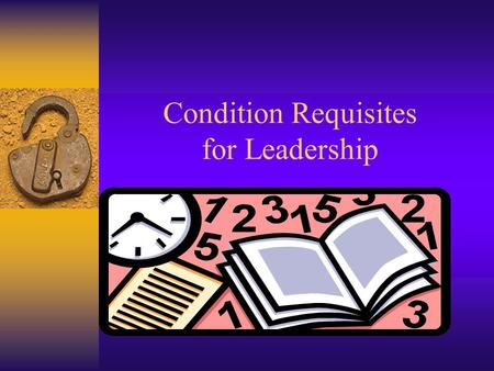 Condition Requisites for Leadership. Developed from the Contents of Reginald Leon Green's Practicing the Art of Leadership: A Problem-based Approach to.