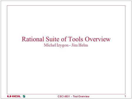 CSCI 4931 - Tool Overview 1 Rational Suite of Tools Overview Michel Izygon - Jim Helm.