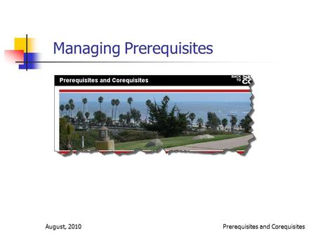 August, 2010Prerequisites and Corequisites Managing Prerequisites.