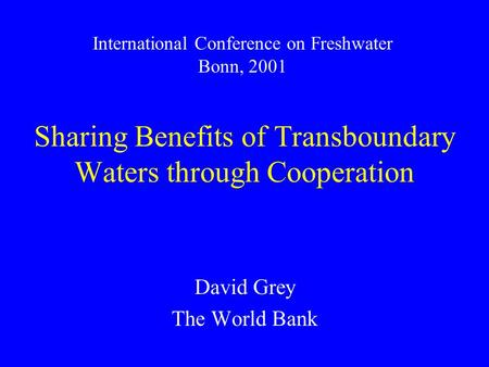 Sharing Benefits of Transboundary Waters through Cooperation David Grey The World Bank International Conference on Freshwater Bonn, 2001.
