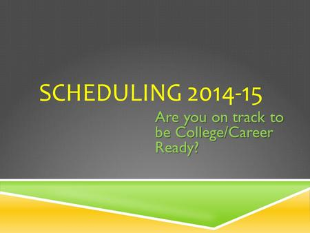 SCHEDULING 2014-15 Are you on track to be College/Career Ready?