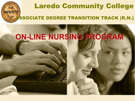 Laredo Community College ASSOCIATE DEGREE TRANSITION TRACK (R.N.) ON-LINE NURSING PROGRAM.