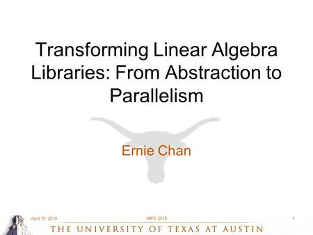 April 19, 2010HIPS 20101 Transforming Linear Algebra Libraries: From Abstraction to Parallelism Ernie Chan.