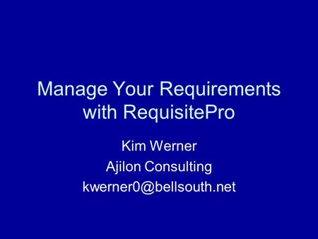 Manage Your Requirements with RequisitePro Kim Werner Ajilon Consulting