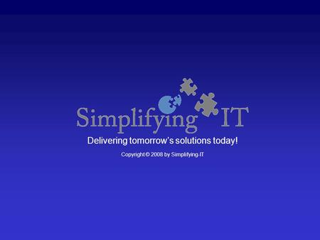 Delivering tomorrow's solutions today! Copyright © 2008 by Simplifying-IT.