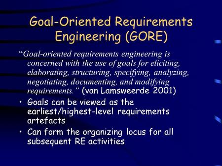 "Goal-Oriented Requirements Engineering (GORE) ""Goal-oriented requirements engineering is concerned with the use of goals for eliciting, elaborating, structuring,"