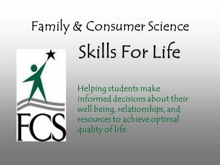 Family & Consumer Science Skills For Life Helping students make informed decisions about their well being, relationships, and resources to achieve optimal.