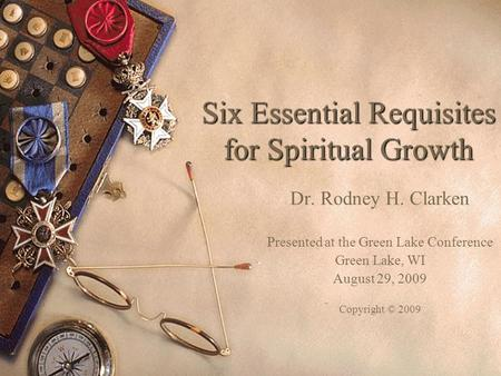 Six Essential Requisites for Spiritual Growth Dr. Rodney H. Clarken Presented at the Green Lake Conference Green Lake, WI August 29, 2009 Copyright © 2009.