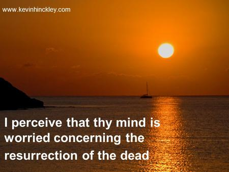 I perceive that thy mind is worried concerning the resurrection of the dead www.kevinhinckley.com.