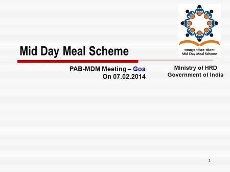 1 Mid Day Meal Scheme Ministry of HRD Government of India PAB-MDM Meeting – Goa On 07.02.2014.