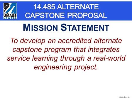 Slide 1 of 14 To develop an accredited alternate capstone program that integrates service learning through a real-world engineering project. M ISSION S.