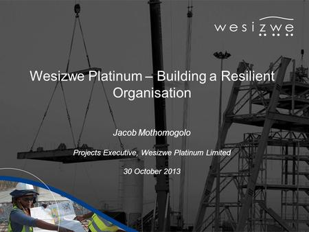 Wesizwe Platinum – Building a Resilient Organisation Jacob Mothomogolo Projects Executive, Wesizwe Platinum Limited 30 October 2013.