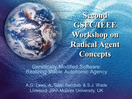 Second GSFC/IEEE Workshop on Radical Agent Concepts Genetically Modified Software: Realizing Viable Autonomic Agency A.G. Laws, A. Taleb-Bendiab & S.J.