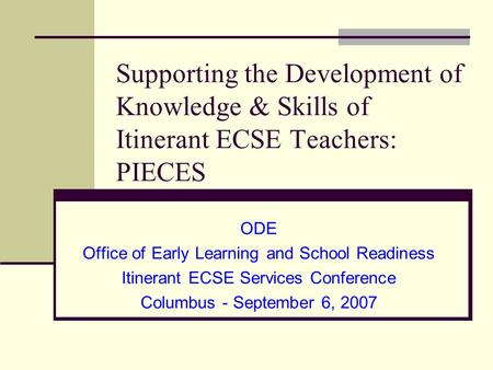 Supporting the Development of Knowledge & Skills of Itinerant ECSE Teachers: PIECES ODE Office of Early Learning and School Readiness Itinerant ECSE Services.