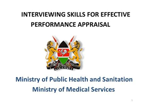 INTERVIEWING SKILLS FOR EFFECTIVE PERFORMANCE APPRAISAL Ministry of Public Health and Sanitation Ministry of Medical Services 1.