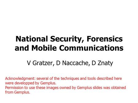 National Security, Forensics and Mobile Communications V Gratzer, D Naccache, D Znaty Acknowledgment: several of the techniques and tools described here.