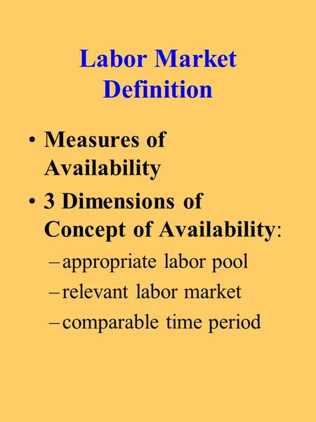 Labor Market Definition Measures of Availability 3 Dimensions of Concept of Availability: –appropriate labor pool –relevant labor market –comparable time.