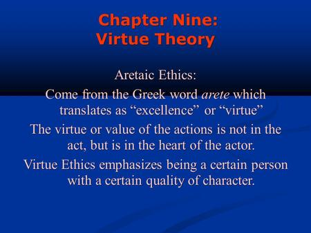 "Chapter Nine: Chapter Nine: Virtue Theory Aretaic Ethics: Come from the Greek word arete which translates as ""excellence"" or ""virtue"" The virtue or value."