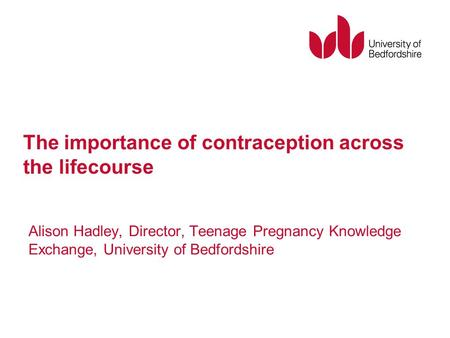 The importance of contraception across the lifecourse Alison Hadley, Director, Teenage Pregnancy Knowledge Exchange, University of Bedfordshire.