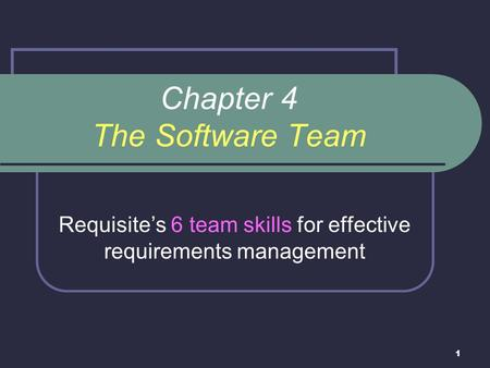 1 Chapter 4 The Software Team Requisite's 6 team skills for effective requirements management.