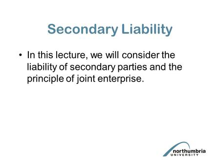 Secondary Liability In this lecture, we will consider the liability of secondary parties and the principle of joint enterprise.