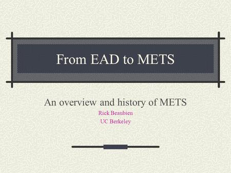 From EAD to METS An overview and history of METS Rick Beaubien UC Berkeley.