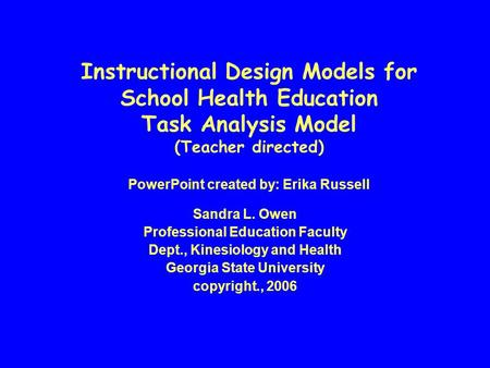 Instructional Design Models for School Health Education Task Analysis Model (Teacher directed) PowerPoint created by: Erika Russell Sandra L. Owen Professional.