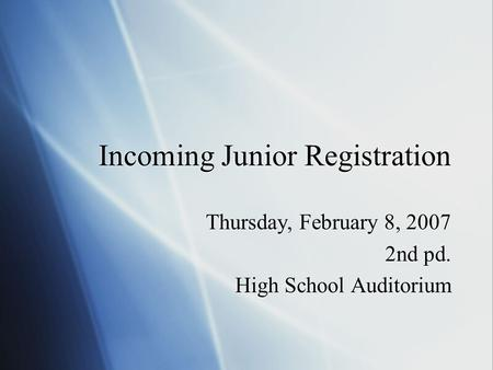 Incoming Junior Registration Thursday, February 8, 2007 2nd pd. High School Auditorium Thursday, February 8, 2007 2nd pd. High School Auditorium.